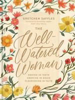 The Well Watered Woman  Rooted in Truth  Growing in Grace  Flourishing in Faith PDF