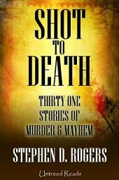 Shot to Death: Thirty One Stories of Murder and Mayhem