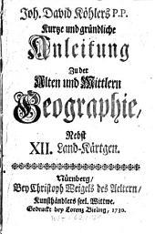 Kurtze und gründliche Anleitung Zu der Alten und Mittlern Geographie, Nebst XII. Land-Kaertgen: Volume 0
