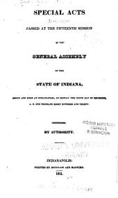 Special Acts Passed at the Fifteenth Session of the General Assembly of the State of Indiana: Begun and Held at Indianapolis on Monday, the Sixth Day of December, A.D. One Thousand Eight Hundred and Thirty