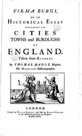 Firma Burgi: Or, An Historical Essay Concerning the Cities, Towns and Burroughs of England