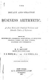 The Bryant and Stratton Business Arithmetic. A New Work with Practical Problems and Valuable Tables of Reference: Designed for Business Men, Commercial, Agricultural and Scientific Colleges, Normal and High Schools, Academies and Universities