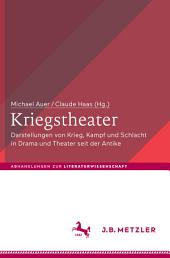 Kriegstheater: Darstellungen von Krieg, Kampf und Schlacht in Drama und Theater seit der Antike