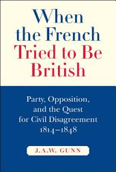 When the French Tried to Be British: Party, Opposition, and the Quest for Civil Disagreement, 1814-1848