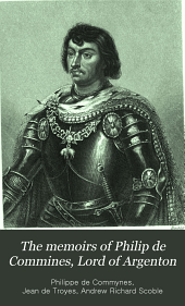 The Memoirs of Philip de Commines, Lord of Argenton: Containing the Histories of Louis XI and Charles VIII, Kings of France and of Charles the Bold, Duke of Burgundy, Volume 1