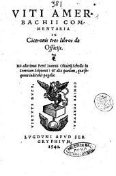 Viti Amerbachii Commentaria in Ciceronis tres libros de officijs. His adiecimus Petri Ioannis Oliuarij Scholia in somnium Scipionis: & alia quaedam, ..