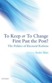 To Keep or To Change First Past The Post?: The Politics of Electoral Reform