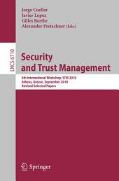 Security and Trust Management: 6th International Workshop, STM 2010, Athens, Greece, September 23-24, 2010, Revised Selected Papers