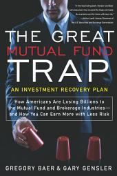 The Great Mutual Fund Trap: How Americans Are Losing Billions to the Mutual Fund and Brokerage Industries--and How You Can Earn More with Less Risk