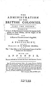 The Administration of the British Colonies: Wherein Their Rights and Constitution are Discussed and Stated, Volume 2