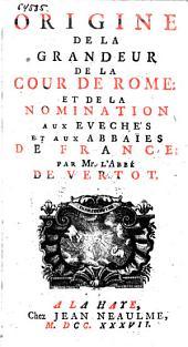 Origine de la grandeur de la cour de Rome: et de la nomination aux evechés et aux abbaïes de France