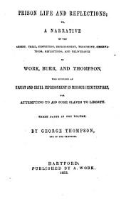 Prison Life and Reflections: Or, A Narrative of the Arrest, Trial, Conviction, Imprisonment, Treatment, Observations, Reflections, and Deliverance of Work, Burr, and Thompson, who Suffered an Unjust and Cruel Imprisonment in Missouri Penitentiary, for Attempting to Aid Some Slaves to Liberty