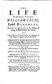 The life of that great statesman William Cecil, Lord Burghley, secretary of state in the reign of King Edward the Sixth, and Lord high treasurer of England in the reign of Queen Elizabeth: Publish'd from the original manuscript wrote soon after his lordship's death; now in the library of the Right Honorable Brownlow, Earl of Exeter