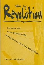 War by Revolution: Germany and Great Britain in the Middle East in the Era of World War I