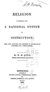 Religion in Connexion with a National System of Instruction: Their Union Advocated, the Arguments of Non-religionists Considered, and a System Proposed