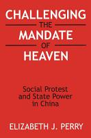 Challenging the Mandate of Heaven  Social Protest and State Power in China PDF