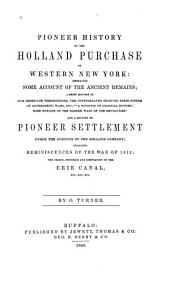 Pioneer History of the Holland Purchase of Western New York: Embracing Some Account of the Ancient Remains ... and a History of Pioneer Settlement Under the Auspices of the Holland Company; Including Reminiscences of the War of 1812; the Origin, Progress and Completion of the Erie Canal, Etc., Etc., Etc