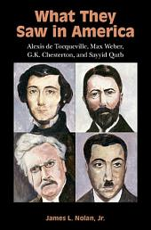 What They Saw in America: Alexis de Tocqueville, Max Weber, G. K. Chesterton, and Sayyid Qutb