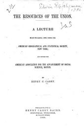 The Resources of the Union: A Lecture Read December, 1865, Before the American Geographical and Statistical Society, New York, and Before the American Association for the Advancement of Social Science, Boston