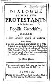 A Short Catechism against all Sectaries. A Dialogue betwixt Two Protestants, in answer to a Popish Catechism, called A Short Catechism against all Sectaries translated, by C. M., from an unidentified work , etc. By John Rawlet