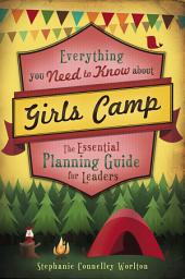 Everything You Need to Know about Girls Camp:The Essential Planning Guide for Leaders