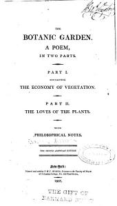 The Botanic Garden: A Poem, in Two Parts: Part I. Containing The Economy of Vegetation. Part II. The Loves of the Plants