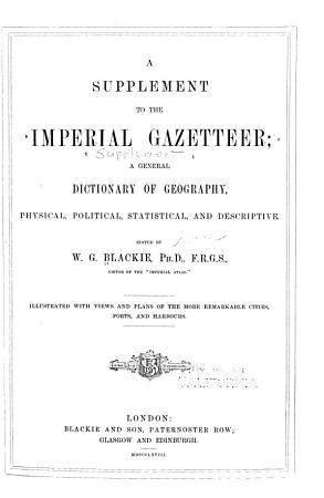 A Supplement to The Imperial Gazetteer  a General Dictionary of Geography  Physical  Political  Statistical and Descriptive PDF