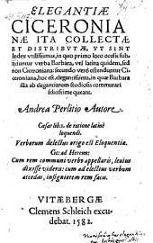 Elegantiae Ciceronianae Ita Collectae ... Ut Sint Index, in quo primo loco oculis subijciuntur verba Barbara, vel latina quidem, sed non Ciceroniana, secundo vero ostenduntur Ciceroniana (etc.)