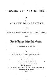 Jackson and New Orleans. An Authentic Narrative of the Memorable Achievements of the American Army, Under Andrew Jackson, Before New Orleans, in the Winter of 1814, '15
