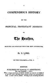 A Compendious History of the Principal Protestant Missions to the Heathen: Volume 1