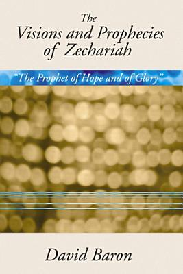 The Visions and Prophecies of Zechariah   The Prophet of Hope and of Glory