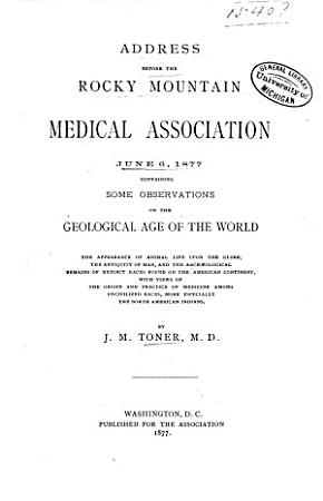 Address Before the Rocky Mountain Medical Association  June 6  1877  Containing Some Observations on the Geological Age of the World  the Appearance of Animal Life Upon the Globe  the Antiquity of Man  and the Archaeological Remains of Extinct Races Found on the American Continent  with Views of the Origin and Practice of Medicine Among Uncivilized Races  More Especially the North American Indians PDF