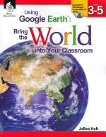 Using Google EarthTM: Bring the World into Your Classroom Levels 3-5