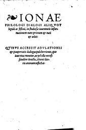 Ionae Philologi Dialogi aliquot lepidi ac festiui: in studiosae iuuentutis informationem nunc primum ... editi : quibus accessit adulationis & paupertatis dialogus pulcherrimus ...