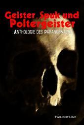 Geister, Spuk und Poltergeister: Anthologie des Paranormalen