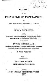 An Essay on the Principle of Population: Or, a View of Its Past and Present Effects on Human Happiness; with an Inquiry Into Our Prospects Respecting the Future Removal Or Mitigation of the Evils which it Occasions, Volume 1