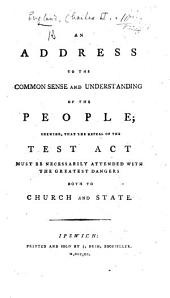 An Address to the Common Sense and Understanding of the People; shewing that the repeal of the Test Act [XXV. Car. II. cap. 2] must be necessarily attended with the greatest dangers both to Church and State