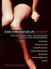 Make Over Your Sex Life...Tonight!: Hot, Fast, Erotic Fixes...And Sensuous Stories to Get Things Started