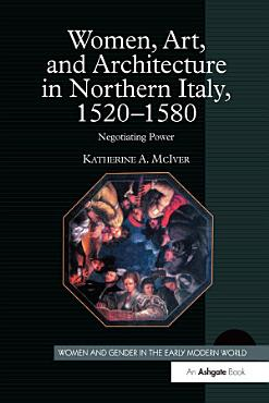 Women  Art  and Architecture in Northern Italy  1520   1580 PDF