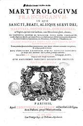 Martyrologium Franciscanum in quo sancti, beati, alijque serui Dei, martyres, pontifices, confessores, ac virgines, qui tum vitae sanctitate, tum miraculorum gloriâ, claruere, ... Necnon vtriusque sexus tam secularium, quam regularium Tertiariorum recensentur. ... Cura ac labore r. p. Arturi à Monasterio ... Cum amplissimis indicibus diligenter excultis