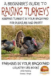 A Beginner's Guide to raising Turkeys - Raising Turkeys in Your Backyard for Pleasure and Profit