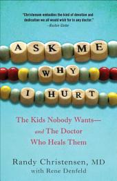 Ask Me Why I Hurt: The Kids Nobody Wants and the Doctor Who Heals Them