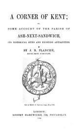 A Corner of Kent: Or, Some Account of the Parish of Ash-next-Sandwich, Its Historical Sites and Existing Antiquities