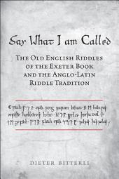 Say What I Am Called: The Old English Riddles of the Exeter Book & the Anglo-Latin Riddle Tradition