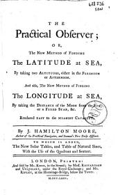 The Practical Observer Or, the New Method of Finding the Latitude at Sea, ... And Also, the New Method of Finding the Longitude at Sea, ... by J. Hamilton Moore, ... To which is Added, the New Solar Tables, and Table of Natural Sines with the Ufe of the Quadrant and Sextant