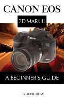 Canon EOS 7D Mark II  A Beginner s Guide PDF
