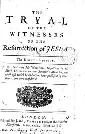 The Tryal of the Witnesses of the Resurrection of Jesus ...: N.B. Not Only Mr. Woolston's Objections in His Sixth Discourse on Our Saviour's Miracles, But Those Also which He and Others Have Publish'd in Other Books, are Here Consider'd..