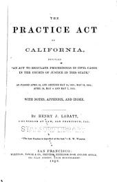 "The practice act of California: entitled ""An act to regulate proceedings in civil cases in the courts of justice in this state,"" as passed April 29, and amended May 18, 1853; May 18, 1854; April 28, May 4 and May 7, 1855 : with notes, appendix, and index"