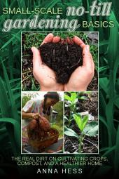 Small-Scale No-Till Gardening Basics: The Real Dirt on Cultivating Crops, Compost, and a Healthier Home