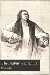 The Seabury Centennial: Sermon Preached in Trinity Church, New York, on Friday, November 14th, A.D. 1884 : Being the One Hundredth Anniversary of the Consecration of Samuel Seabury ...